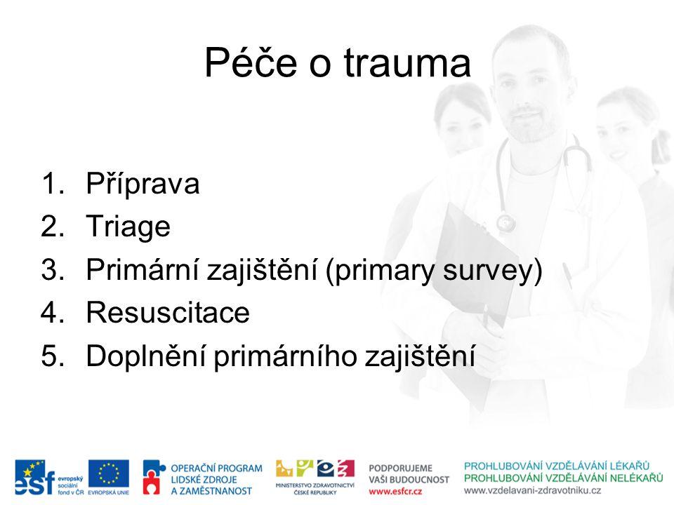 Péče o trauma 1.Příprava 2.Triage 3.Primární zajištění (primary survey) 4.Resuscitace 5.Doplnění primárního zajištění
