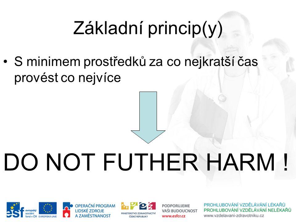 Základní princip(y) S minimem prostředků za co nejkratší čas provést co nejvíce DO NOT FUTHER HARM !