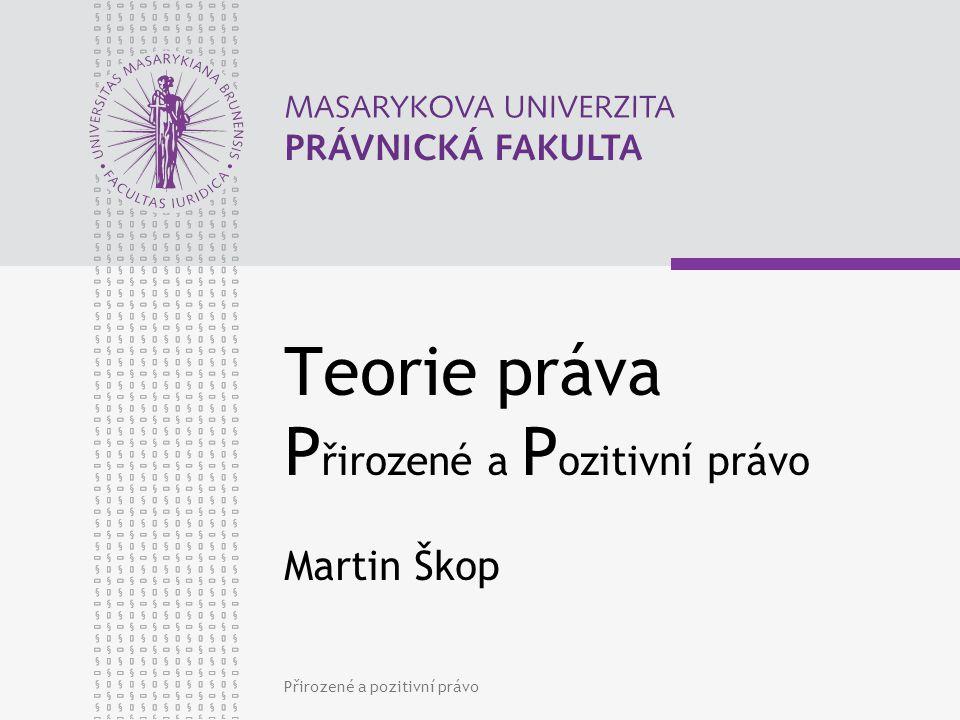Přirozené a pozitivní právo Teorie práva P řirozené a P ozitivní právo Martin Škop