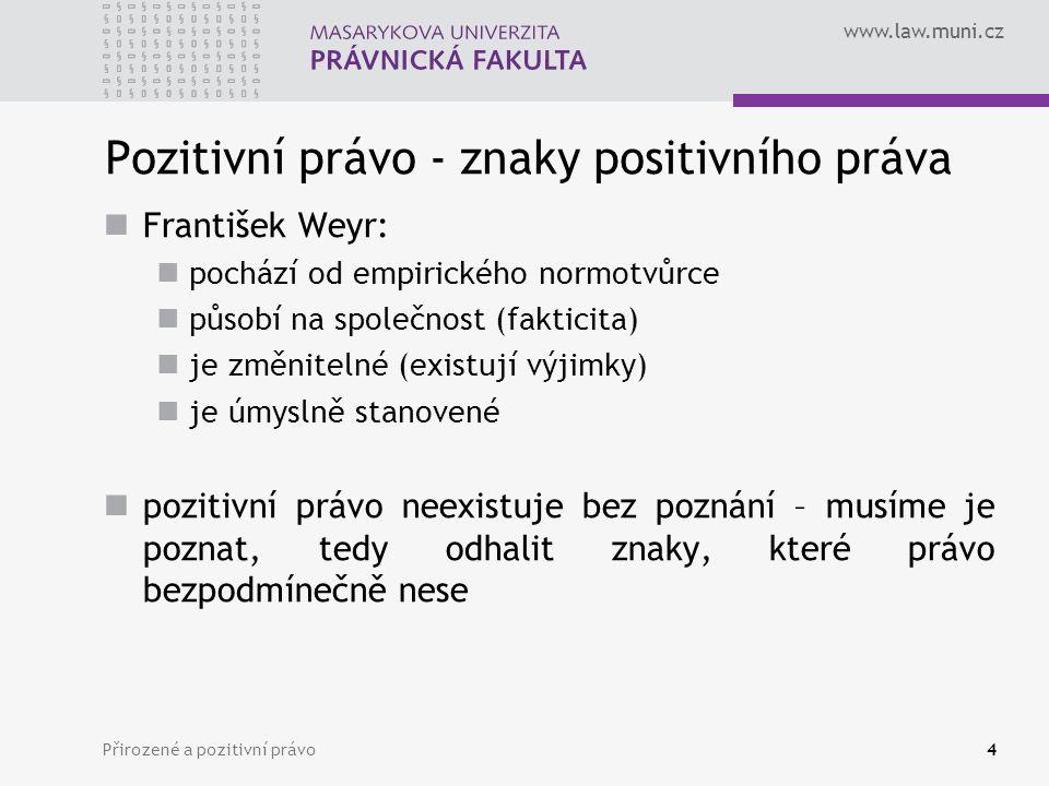 www.law.muni.cz Přirozené a pozitivní právo4 Pozitivní právo - znaky positivního práva František Weyr: pochází od empirického normotvůrce působí na sp