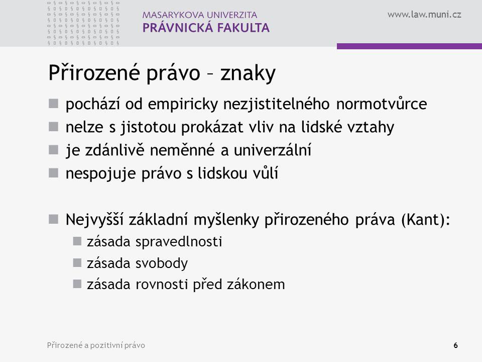 www.law.muni.cz Přirozené a pozitivní právo6 Přirozené právo – znaky pochází od empiricky nezjistitelného normotvůrce nelze s jistotou prokázat vliv n