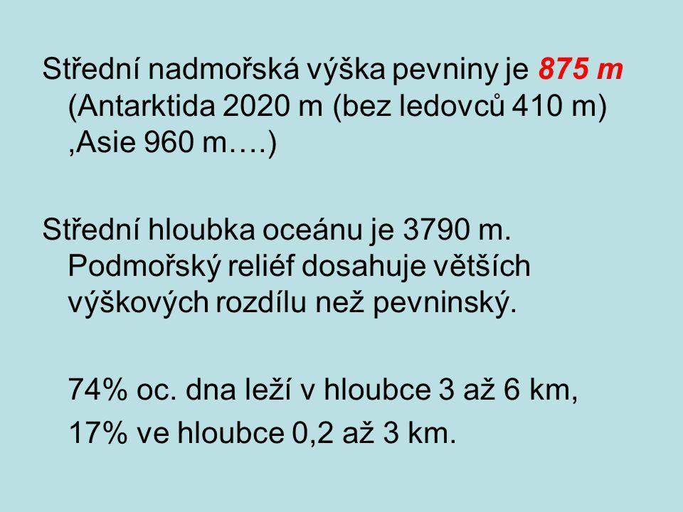 Střední nadmořská výška pevniny je 875 m (Antarktida 2020 m (bez ledovců 410 m),Asie 960 m….) Střední hloubka oceánu je 3790 m.
