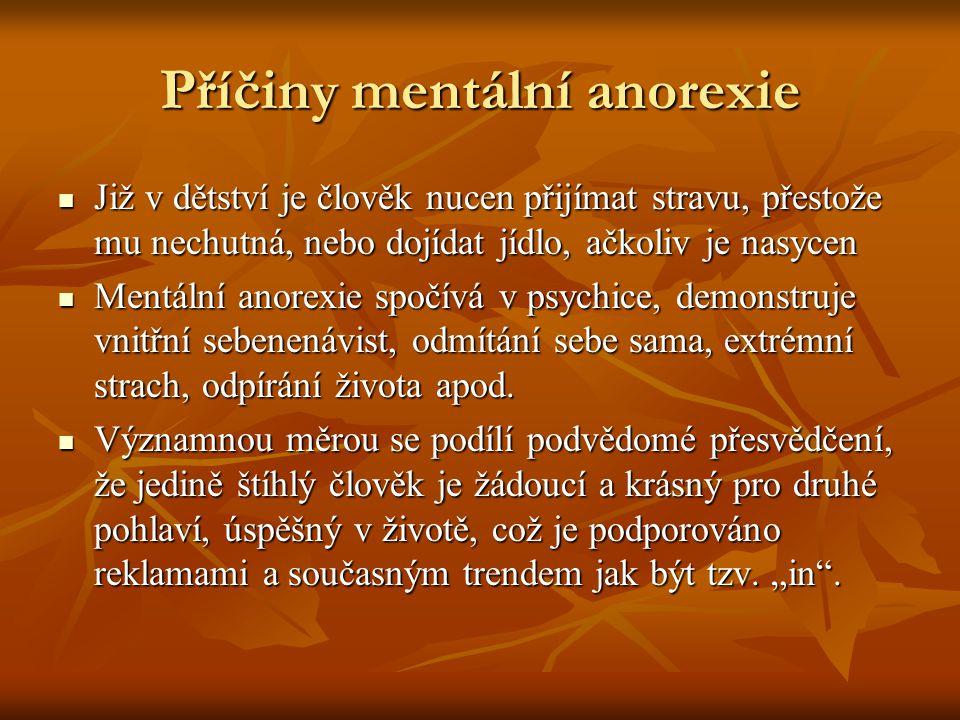 Příčiny mentální anorexie Již v dětství je člověk nucen přijímat stravu, přestože mu nechutná, nebo dojídat jídlo, ačkoliv je nasycen Již v dětství je člověk nucen přijímat stravu, přestože mu nechutná, nebo dojídat jídlo, ačkoliv je nasycen Mentální anorexie spočívá v psychice, demonstruje vnitřní sebenenávist, odmítání sebe sama, extrémní strach, odpírání života apod.