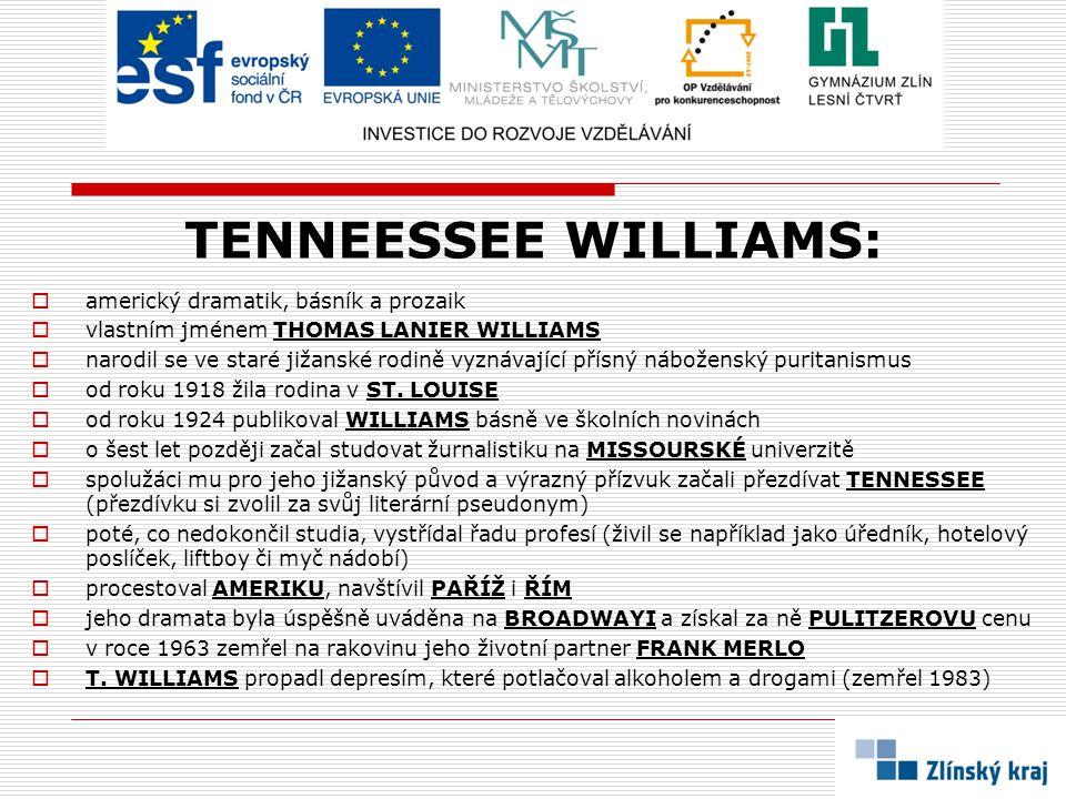 TENNEESSEE WILLIAMS:  americký dramatik, básník a prozaik  vlastním jménem THOMAS LANIER WILLIAMS  narodil se ve staré jižanské rodině vyznávající přísný náboženský puritanismus  od roku 1918 žila rodina v ST.