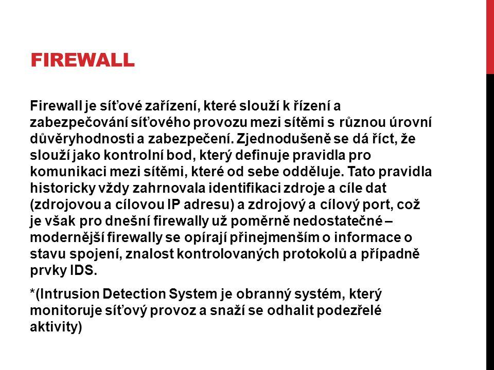 FIREWALL Firewall je síťové zařízení, které slouží k řízení a zabezpečování síťového provozu mezi sítěmi s různou úrovní důvěryhodnosti a zabezpečení.