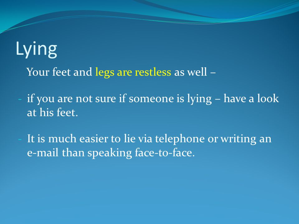Lying Your feet and legs are restless as well – - if you are not sure if someone is lying – have a look at his feet.