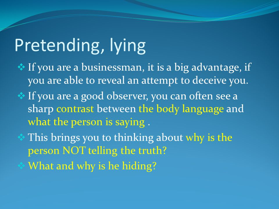 Pretending, lying  If you are a businessman, it is a big advantage, if you are able to reveal an attempt to deceive you.  If you are a good observer