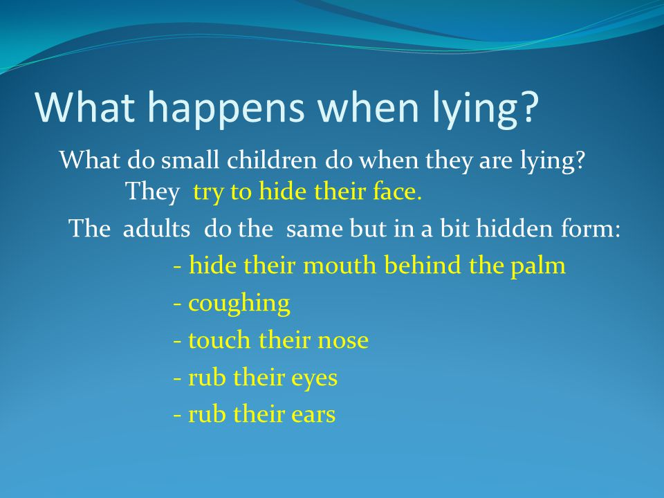 What happens when lying? What do small children do when they are lying? They try to hide their face. The adults do the same but in a bit hidden form: