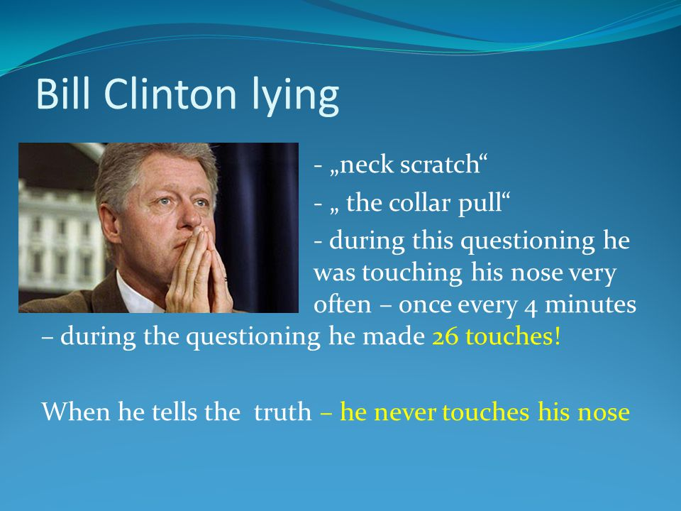 "Bill Clinton lying - ""neck scratch - "" the collar pull - during this questioning he was touching his nose very often – once every 4 minutes – during the questioning he made 26 touches."