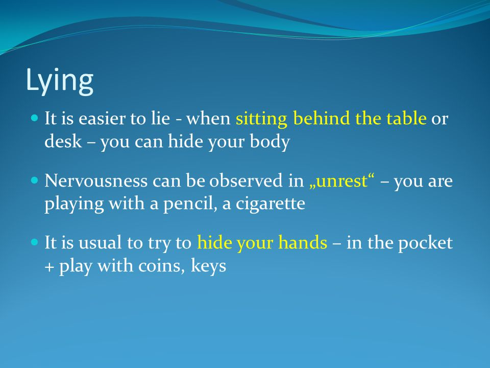 "Lying It is easier to lie - when sitting behind the table or desk – you can hide your body Nervousness can be observed in ""unrest – you are playing with a pencil, a cigarette It is usual to try to hide your hands – in the pocket + play with coins, keys"