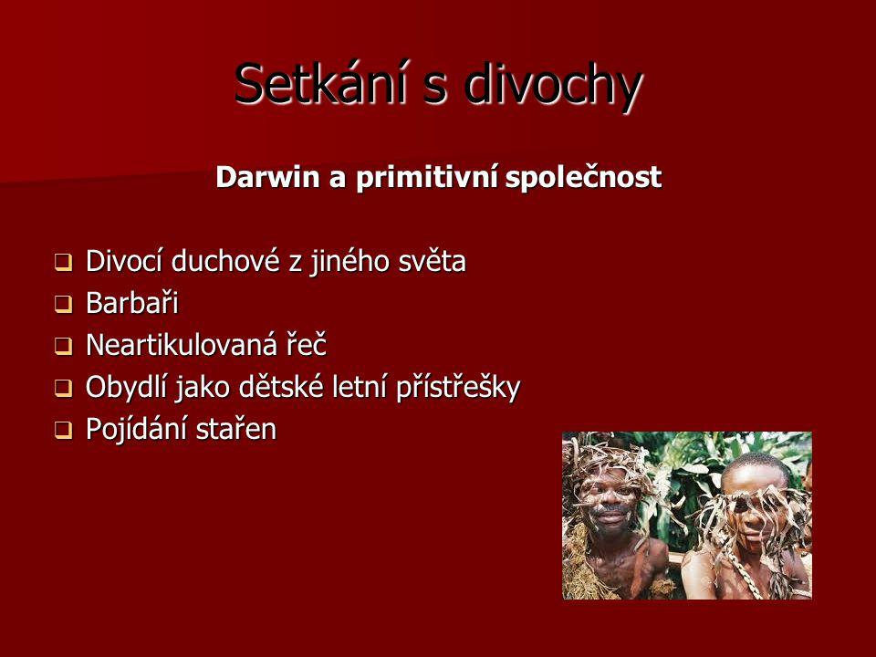 Setkání s divochy Darwin a primitivní společnost  Divocí duchové z jiného světa  Barbaři  Neartikulovaná řeč  Obydlí jako dětské letní přístřešky