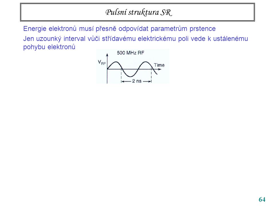 64 Pulsní struktura SR Energie elektronů musí přesně odpovídat parametrům prstence Jen uzounký interval vůči střídavému elektrickému poli vede k ustálenému pohybu elektronů