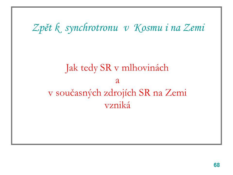 68 Zpět k synchrotronu v Kosmu i na Zemi Jak tedy SR v mlhovinách a v současných zdrojích SR na Zemi vzniká