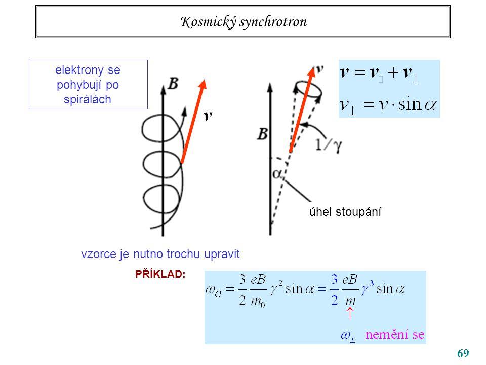 69 Kosmický synchrotron úhel stoupání elektrony se pohybují po spirálách vzorce je nutno trochu upravit PŘÍKLAD: