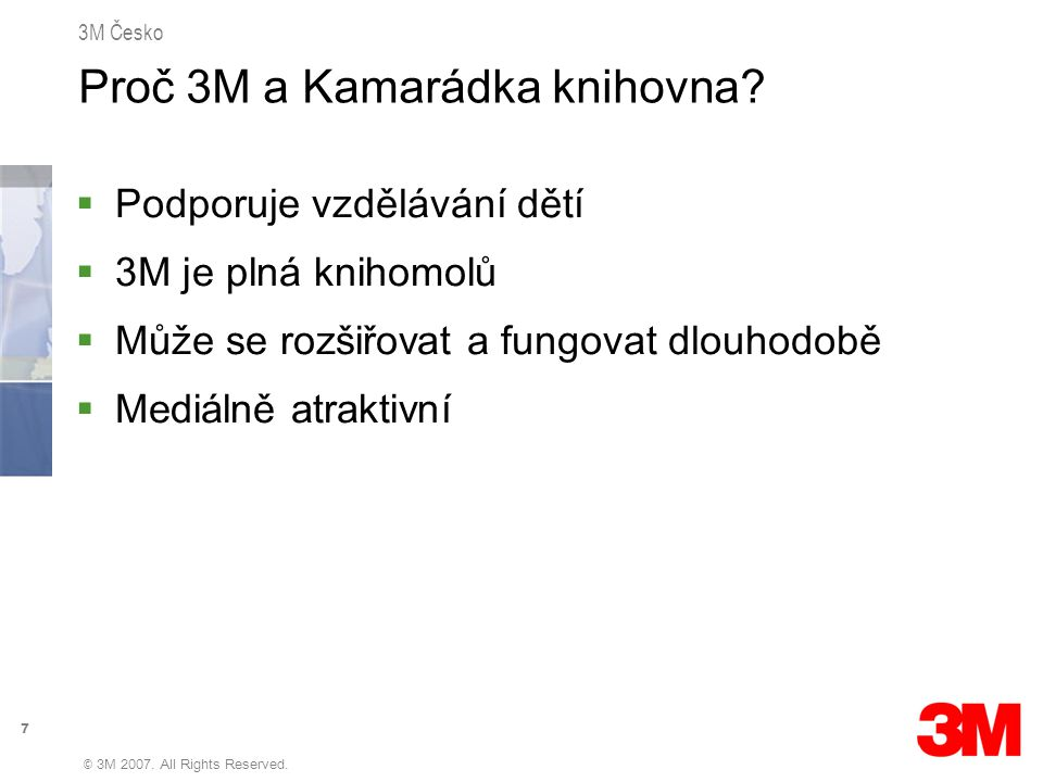 7 3M Česko © 3M 2007. All Rights Reserved. Proč 3M a Kamarádka knihovna?  Podporuje vzdělávání dětí  3M je plná knihomolů  Může se rozšiřovat a fun