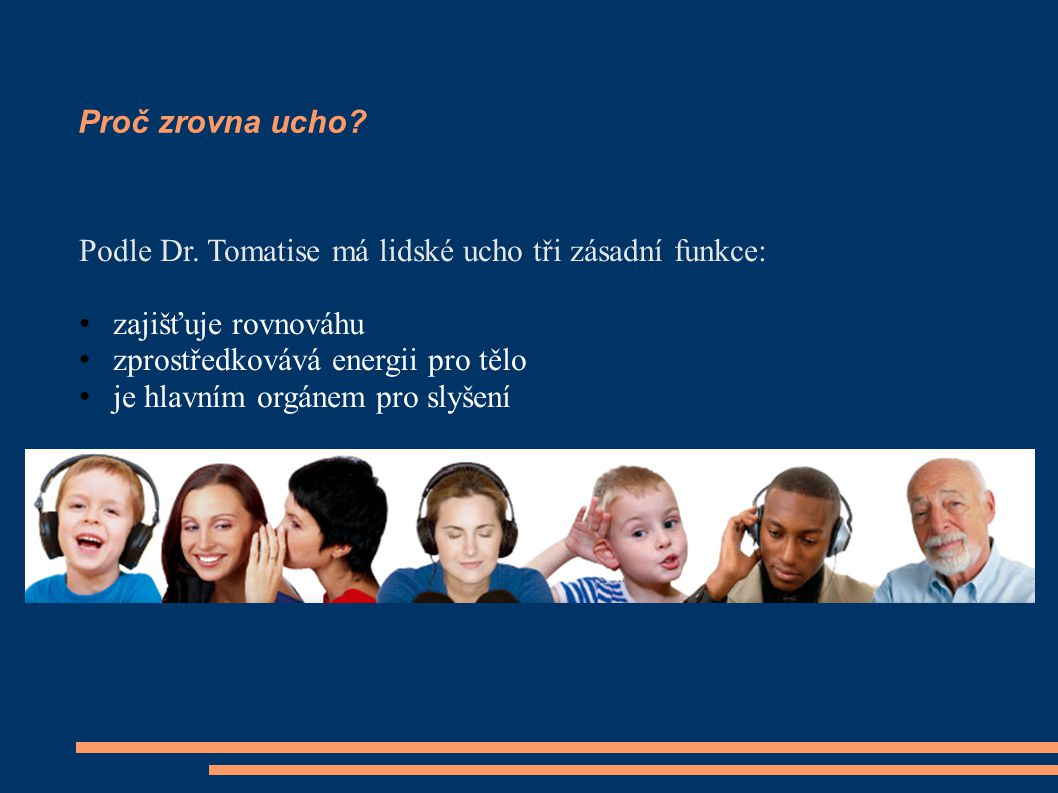 Proč zrovna ucho? Podle Dr. Tomatise má lidské ucho tři zásadní funkce: zajišťuje rovnováhu zprostředkovává energii pro tělo je hlavním orgánem pro sl