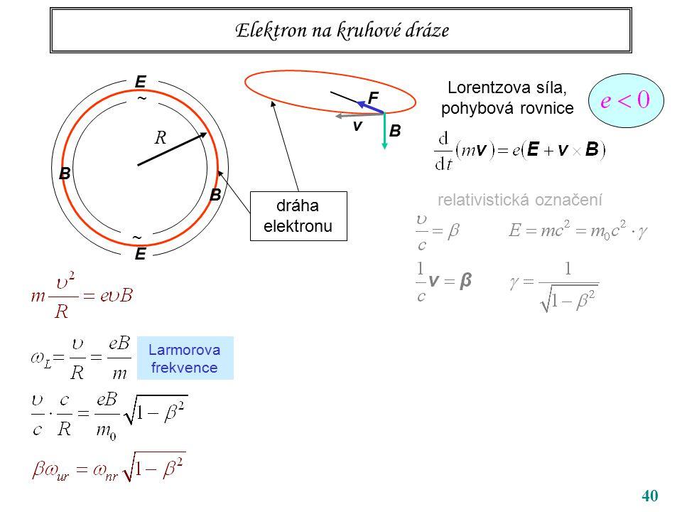 40 Elektron na kruhové dráze ~ ~ R B B dráha elektronu Lorentzova síla, pohybová rovnice relativistická označení v B F E E Larmorova frekvence