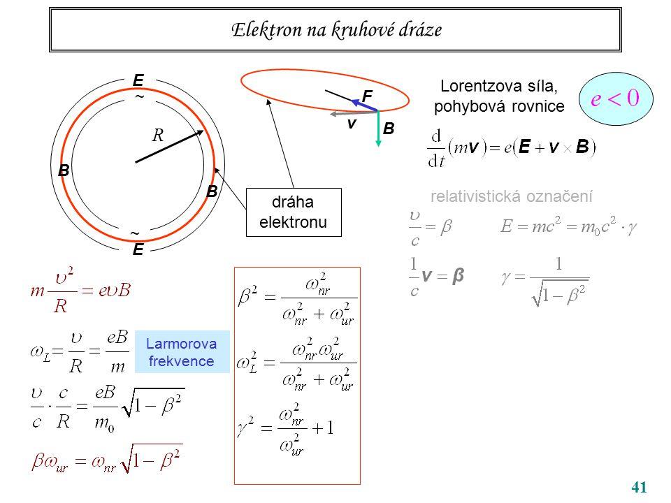 41 Elektron na kruhové dráze ~ ~ R B B dráha elektronu Lorentzova síla, pohybová rovnice relativistická označení v B F E E Larmorova frekvence