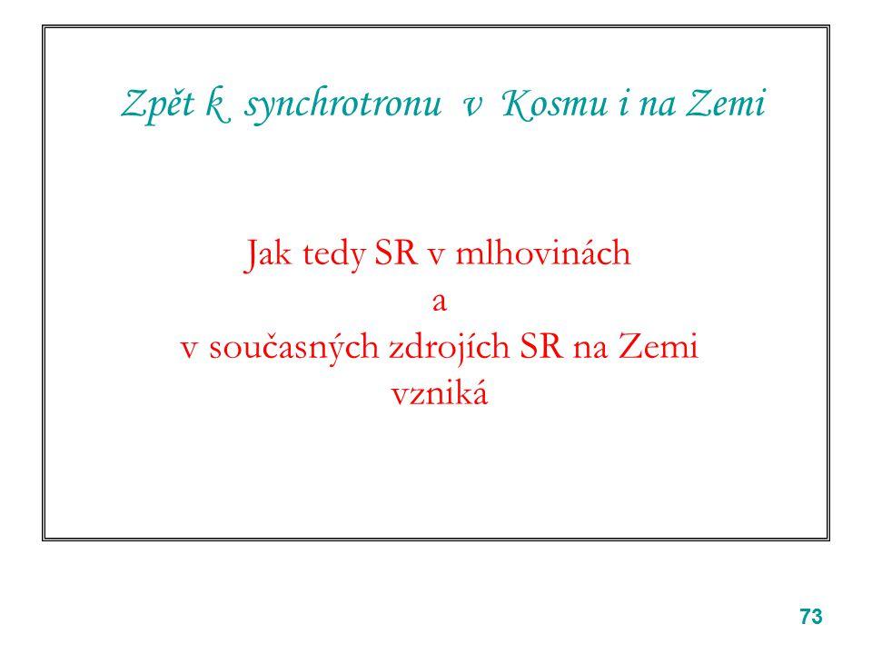 73 Zpět k synchrotronu v Kosmu i na Zemi Jak tedy SR v mlhovinách a v současných zdrojích SR na Zemi vzniká