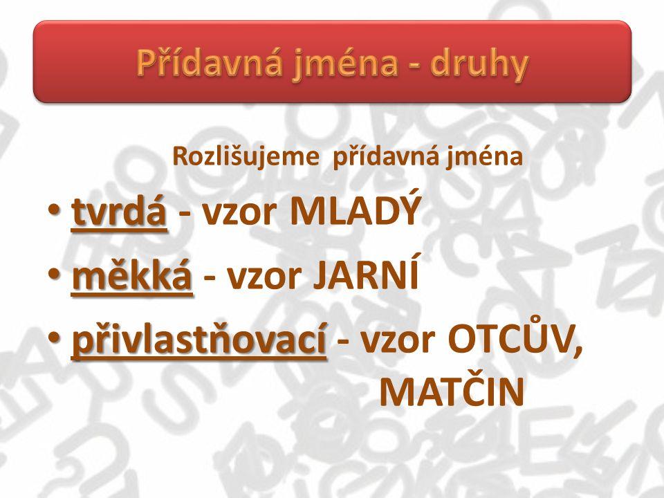 Rozlišujeme přídavná jména tvrdá tvrdá - vzor MLADÝ měkká měkká - vzor JARNÍ přivlastňovací přivlastňovací - vzor OTCŮV, MATČIN