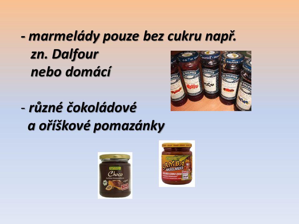 - marmelády pouze bez cukru např. zn. Dalfour zn. Dalfour nebo domácí nebo domácí - různé čokoládové a oříškové pomazánky a oříškové pomazánky