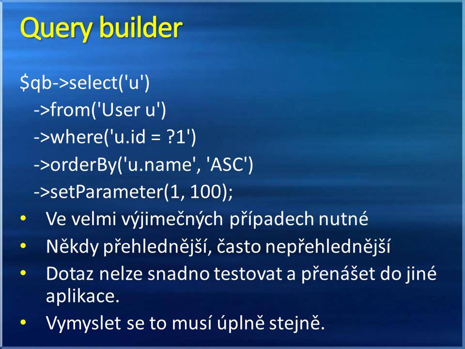 $qb->select('u') ->from('User u') ->where('u.id = ?1') ->orderBy('u.name', 'ASC') ->setParameter(1, 100); Ve velmi výjimečných případech nutné Někdy p