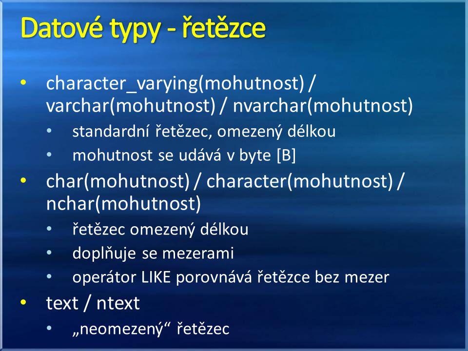 character_varying(mohutnost) / varchar(mohutnost) / nvarchar(mohutnost) standardní řetězec, omezený délkou mohutnost se udává v byte [B] char(mohutnos
