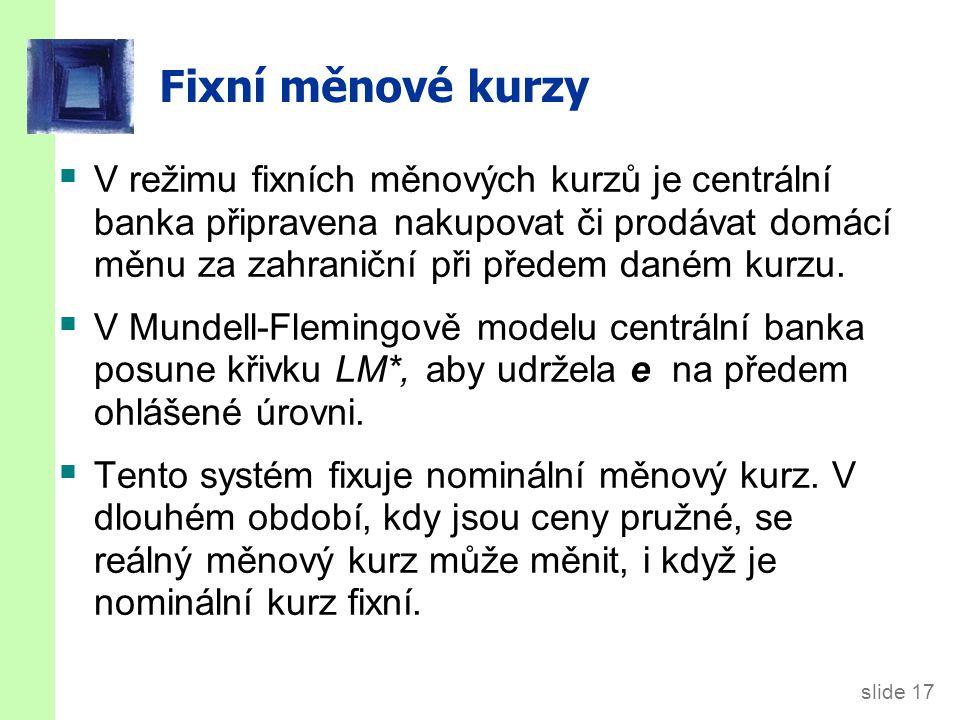 slide 17 Fixní měnové kurzy  V režimu fixních měnových kurzů je centrální banka připravena nakupovat či prodávat domácí měnu za zahraniční při předem