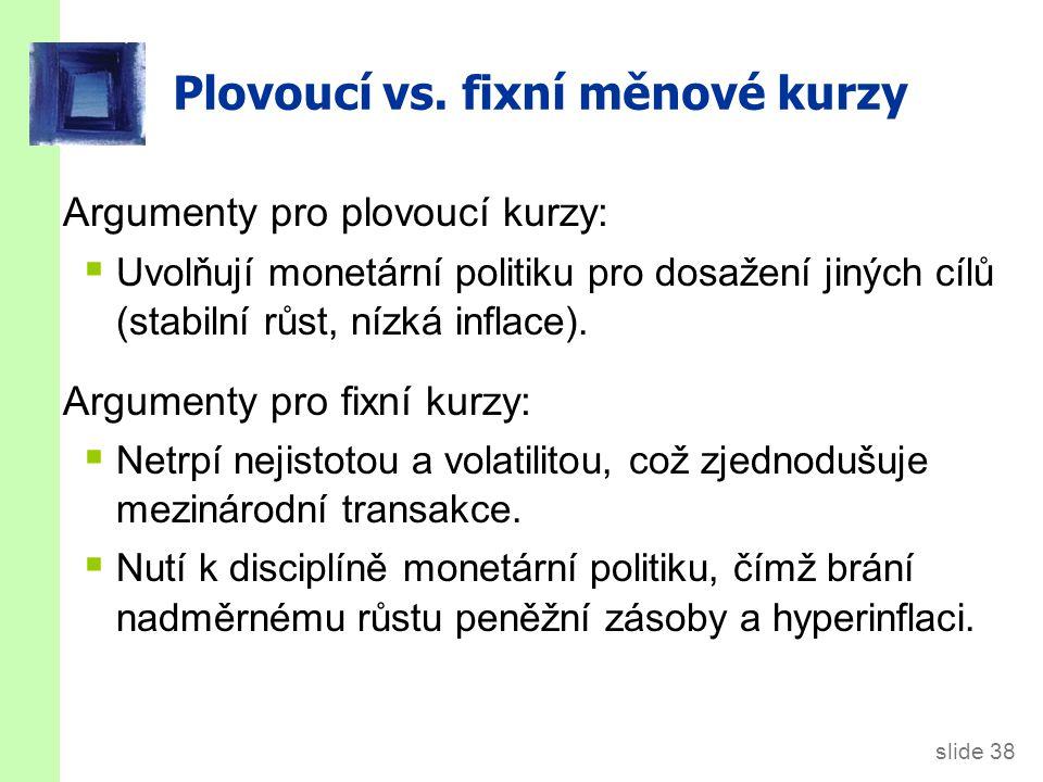 slide 38 Plovoucí vs. fixní měnové kurzy Argumenty pro plovoucí kurzy:  Uvolňují monetární politiku pro dosažení jiných cílů (stabilní růst, nízká in