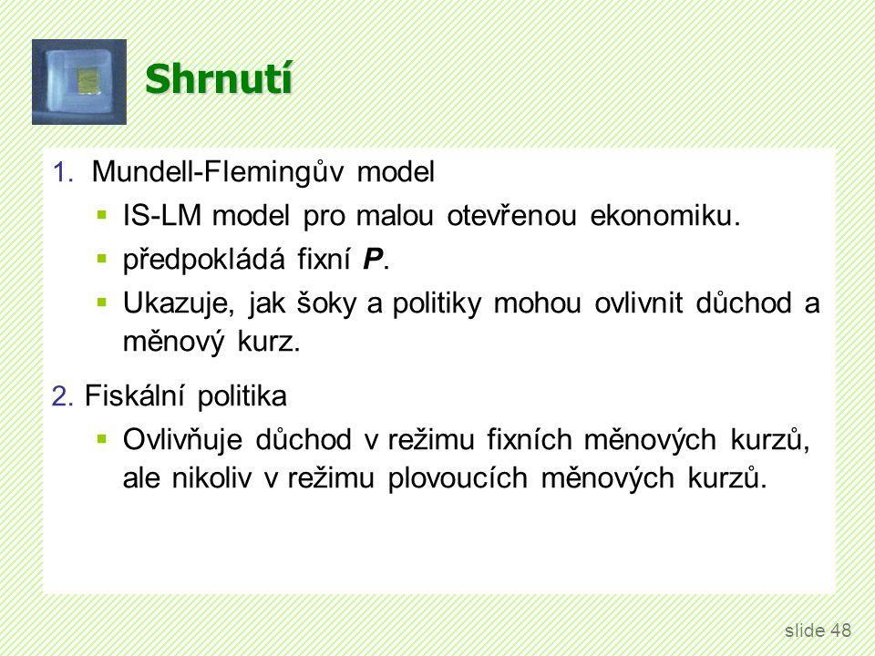 Shrnutí 1. Mundell-Flemingův model  IS-LM model pro malou otevřenou ekonomiku.  předpokládá fixní P.  Ukazuje, jak šoky a politiky mohou ovlivnit d