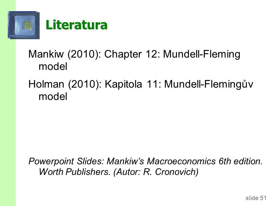 slide 51 Literatura Mankiw (2010): Chapter 12: Mundell-Fleming model Holman (2010): Kapitola 11: Mundell-Flemingův model Powerpoint Slides: Mankiw's M