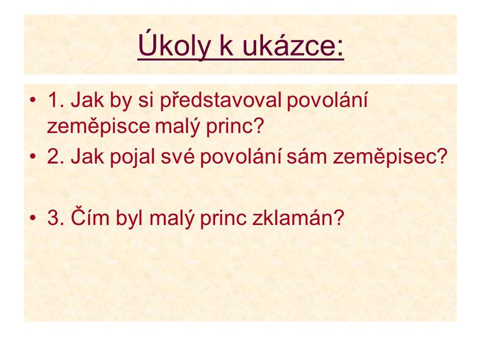 Úkoly k ukázce: 1. Jak by si představoval povolání zeměpisce malý princ? 2. Jak pojal své povolání sám zeměpisec? 3. Čím byl malý princ zklamán?