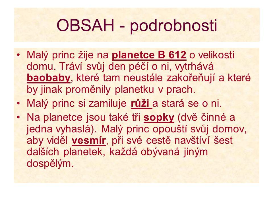 OBSAH - podrobnosti Malý princ žije na planetce B 612 o velikosti domu. Tráví svůj den péčí o ni, vytrhává baobaby, které tam neustále zakořeňují a kt