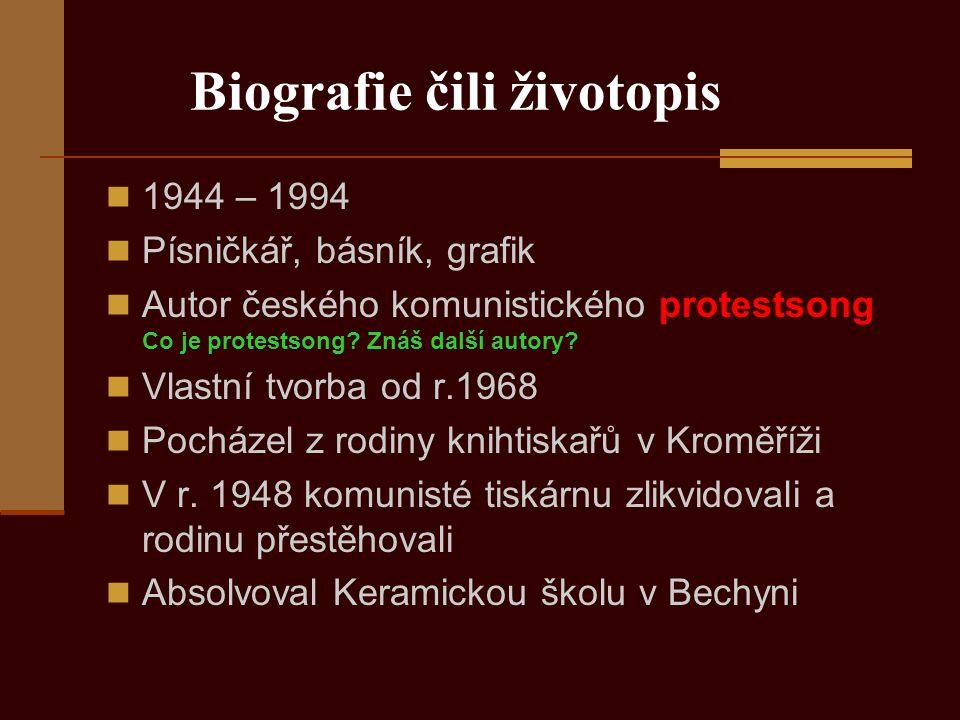 Biografie čili životopis 1944 – 1994 Písničkář, básník, grafik Autor českého komunistického protestsong Co je protestsong.