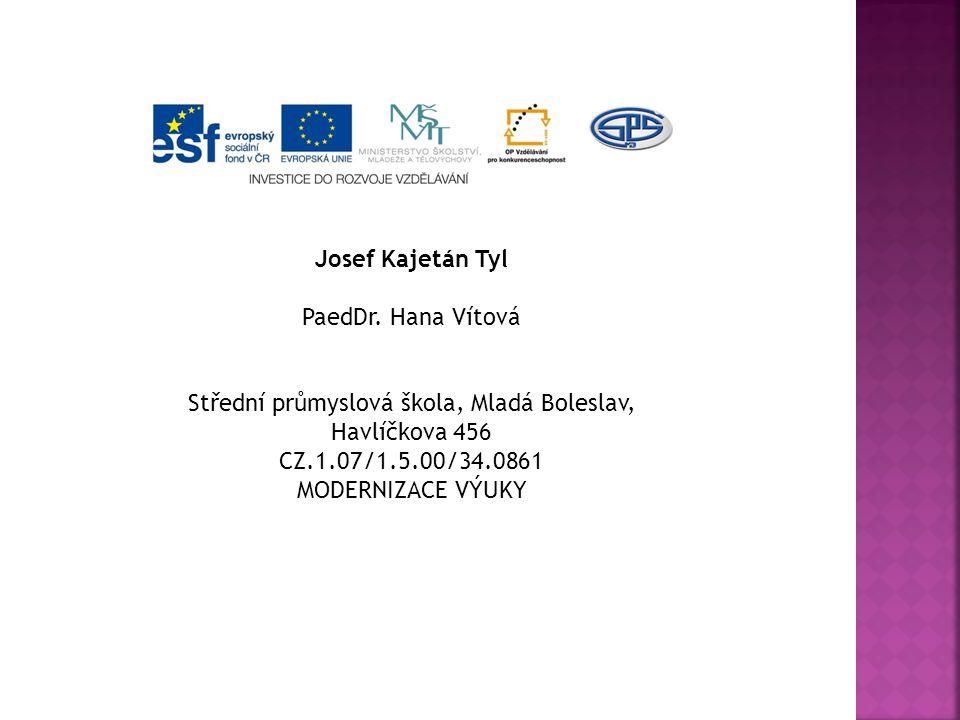 Josef Kajetán Tyl PaedDr. Hana Vítová Střední průmyslová škola, Mladá Boleslav, Havlíčkova 456 CZ.1.07/1.5.00/34.0861 MODERNIZACE VÝUKY
