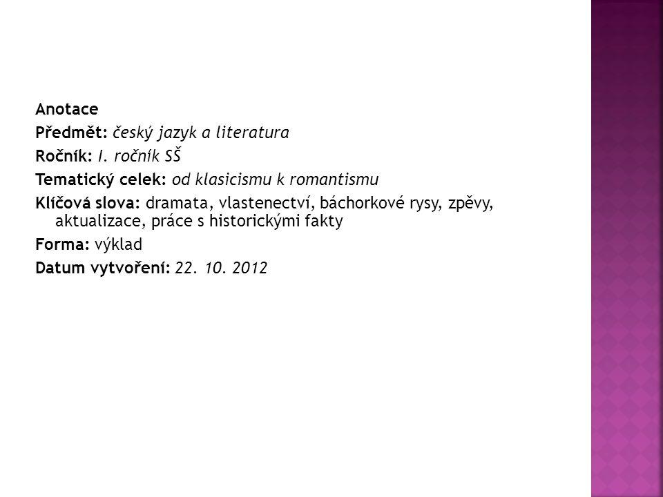 Anotace Předmět: český jazyk a literatura Ročník: I. ročník SŠ Tematický celek: od klasicismu k romantismu Klíčová slova: dramata, vlastenectví, bácho