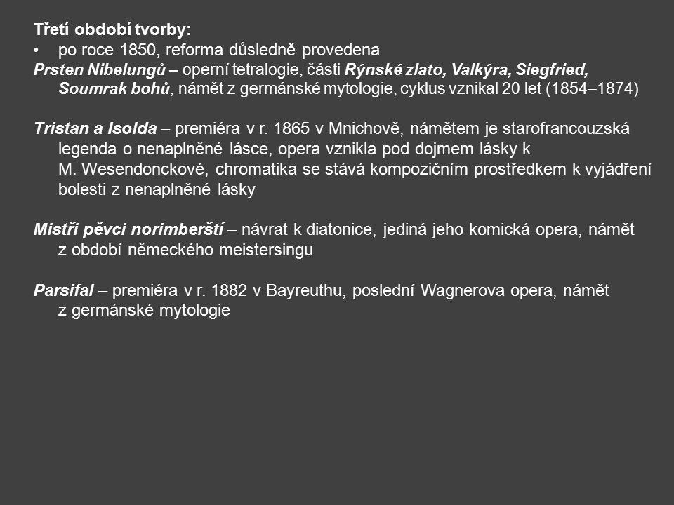 Třetí období tvorby: po roce 1850, reforma důsledně provedena Prsten Nibelungů – operní tetralogie, části Rýnské zlato, Valkýra, Siegfried, Soumrak bohů, námět z germánské mytologie, cyklus vznikal 20 let (1854–1874) Tristan a Isolda – premiéra v r.