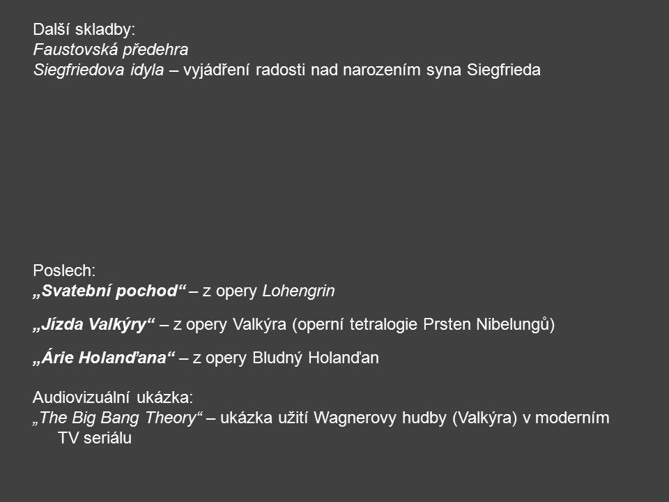 """Další skladby: Faustovská předehra Siegfriedova idyla – vyjádření radosti nad narozením syna Siegfrieda Poslech: """"Svatební pochod – z opery Lohengrin """"Jízda Valkýry – z opery Valkýra (operní tetralogie Prsten Nibelungů) """"Árie Holanďana – z opery Bludný Holanďan Audiovizuální ukázka: """"The Big Bang Theory – ukázka užití Wagnerovy hudby (Valkýra) v moderním TV seriálu"""