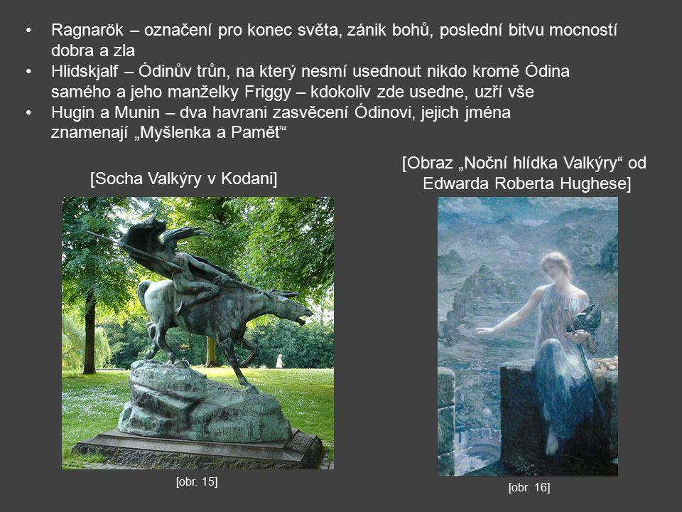 """Ragnarök – označení pro konec světa, zánik bohů, poslední bitvu mocností dobra a zla Hlidskjalf – Ódinův trůn, na který nesmí usednout nikdo kromě Ódina samého a jeho manželky Friggy – kdokoliv zde usedne, uzří vše Hugin a Munin – dva havrani zasvěcení Ódinovi, jejich jména znamenají """"Myšlenka a Paměť [Socha Valkýry v Kodani] [obr."""