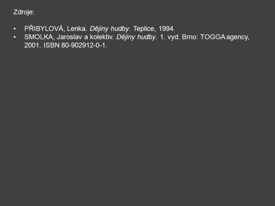 Zdroje: PŘIBYLOVÁ, Lenka. Dějiny hudby. Teplice, 1994. SMOLKA, Jaroslav a kolektiv. Dějiny hudby. 1. vyd. Brno: TOGGA agency, 2001. ISBN 80-902912-0-1