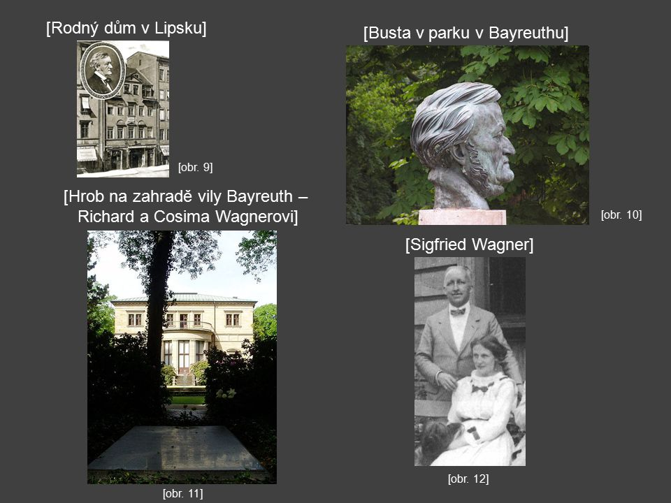 [obr. 10] [obr. 9] [Busta v parku v Bayreuthu] [Rodný dům v Lipsku] [Hrob na zahradě vily Bayreuth – Richard a Cosima Wagnerovi] [obr. 11] [Sigfried W
