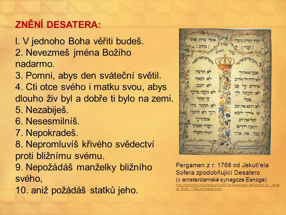ZNĚNÍ DESATERA: l. V jednoho Boha věřiti budeš. 2. Nevezmeš jména Božího nadarmo. 3. Pomni, abys den sváteční světil. 4. Cti otce svého i matku svou,
