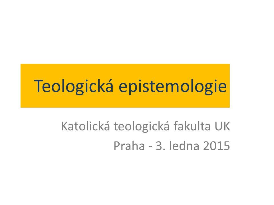Teologická epistemologie Katolická teologická fakulta UK Praha - 3. ledna 2015