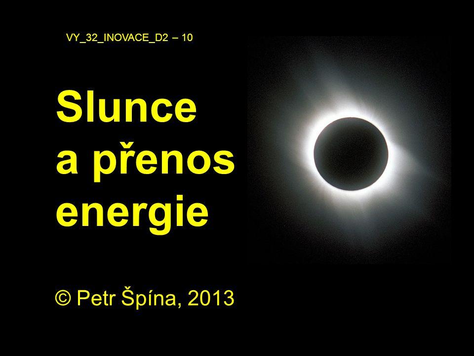 © Petr Špína, 2013 VY_32_INOVACE_D2 – 10 Slunce a přenos energie