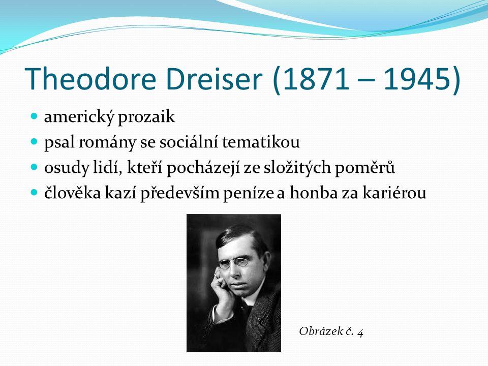 Theodore Dreiser (1871 – 1945) americký prozaik psal romány se sociální tematikou osudy lidí, kteří pocházejí ze složitých poměrů člověka kazí předevš