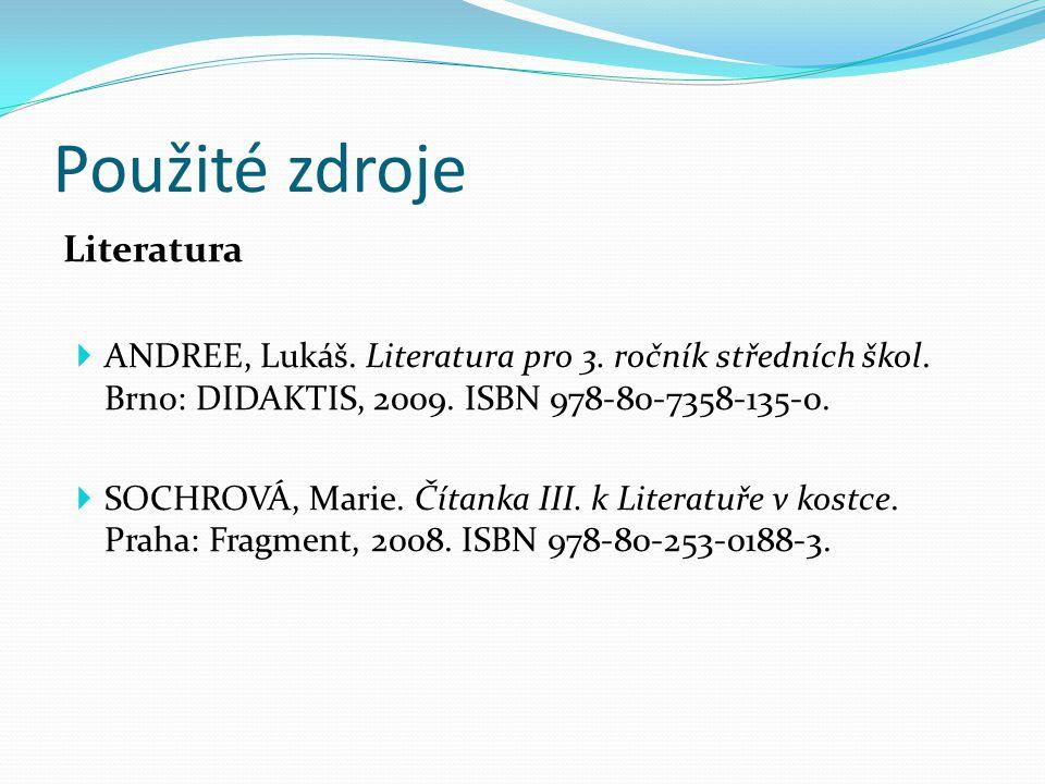 Použité zdroje Literatura  ANDREE, Lukáš. Literatura pro 3. ročník středních škol. Brno: DIDAKTIS, 2009. ISBN 978-80-7358-135-0.  SOCHROVÁ, Marie. Č
