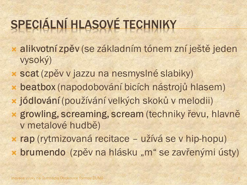 """ alikvotní zpěv (se základním tónem zní ještě jeden vysoký)  scat (zpěv v jazzu na nesmyslné slabiky)  beatbox (napodobování bicích nástrojů hlasem)  jódlování (používání velkých skoků v melodii)  growling, screaming, scream (techniky řevu, hlavně v metalové hudbě)  rap (rytmizovaná recitace – užívá se v hip-hopu)  brumendo (zpěv na hlásku """"m se zavřenými ústy) Inovace výuky na Gymnáziu Otrokovice formou DUMů 5"""