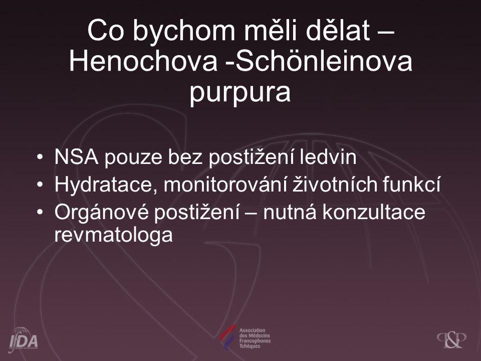 Co bychom měli dělat – Henochova -Schönleinova purpura NSA pouze bez postižení ledvin Hydratace, monitorování životních funkcí Orgánové postižení – nu