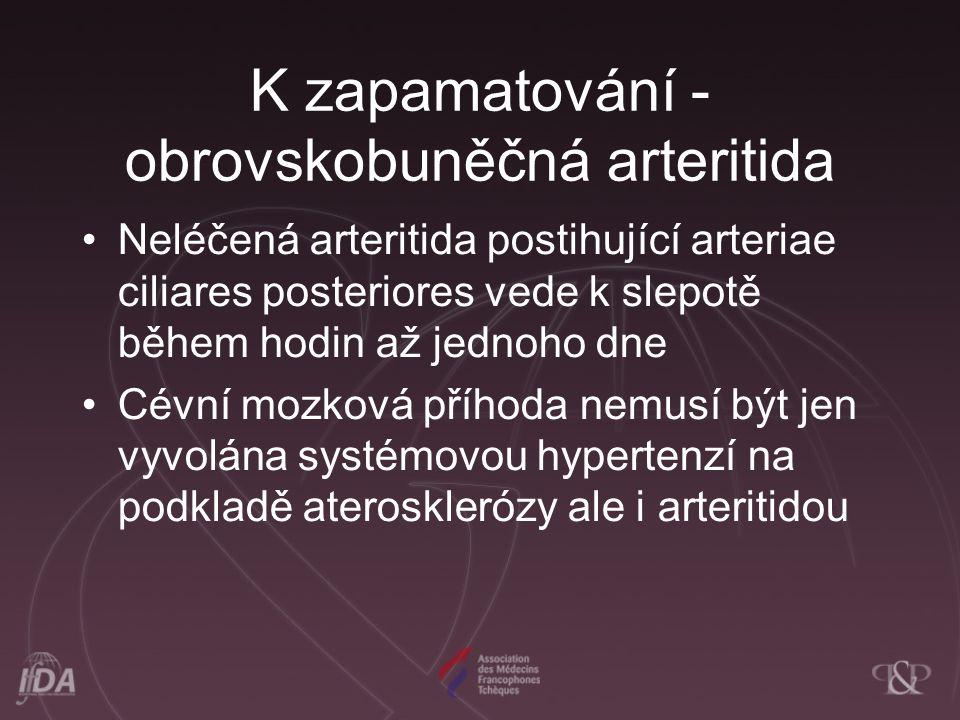 K zapamatování - obrovskobuněčná arteritida Neléčená arteritida postihující arteriae ciliares posteriores vede k slepotě během hodin až jednoho dne Cé