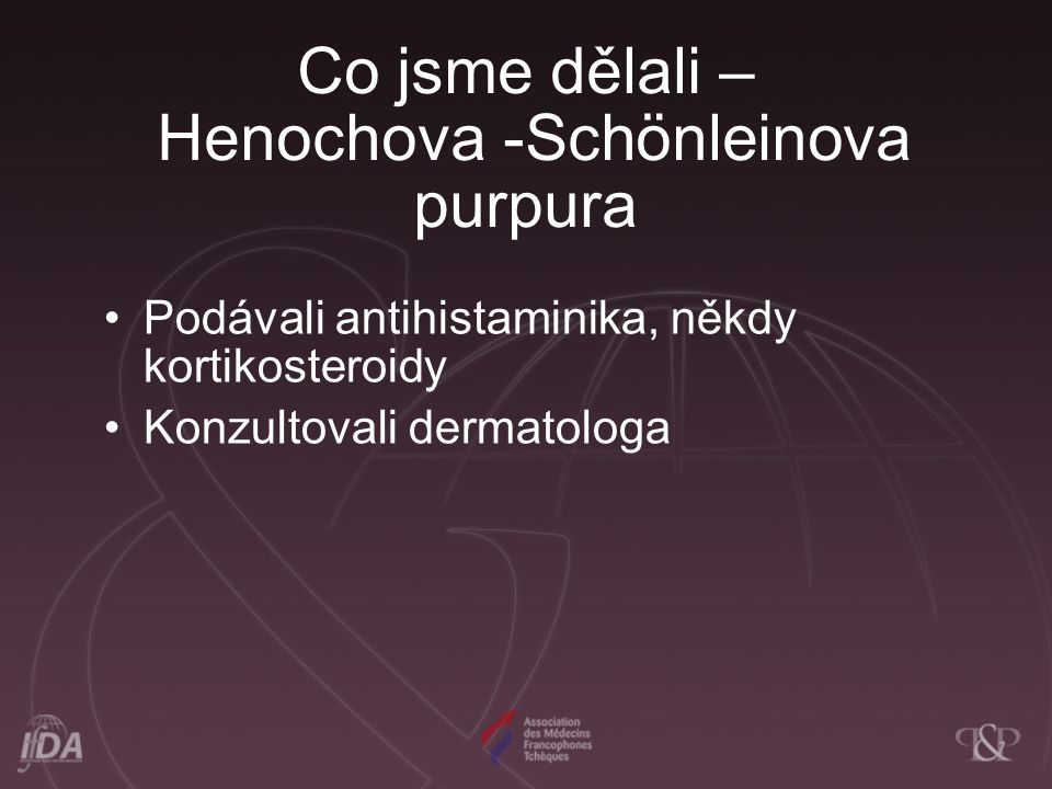 Co jsme se naučili - Henochova -Schönleinova purpura U 50% dětí předchází infekce horních cest dýchacích vzniku nemoci U 50% nemocných nemocná začíná jiným příznakem než purpurou – kolikou, artritidou a otokem varlat Výskyt renální manifestace 10-50% - přechodná hematurie až progresivní glomerulonefritida